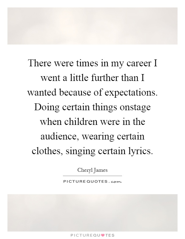There were times in my career I went a little further than I wanted because of expectations. Doing certain things onstage when children were in the audience, wearing certain clothes, singing certain lyrics Picture Quote #1