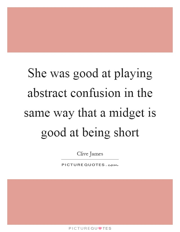 She was good at playing abstract confusion in the same way that a midget is good at being short Picture Quote #1