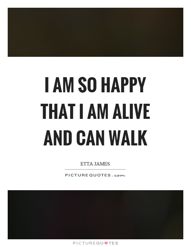 I am so happy that I am alive and can walk Picture Quote #1