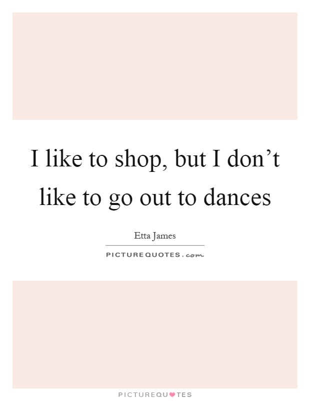 I like to shop, but I don't like to go out to dances Picture Quote #1