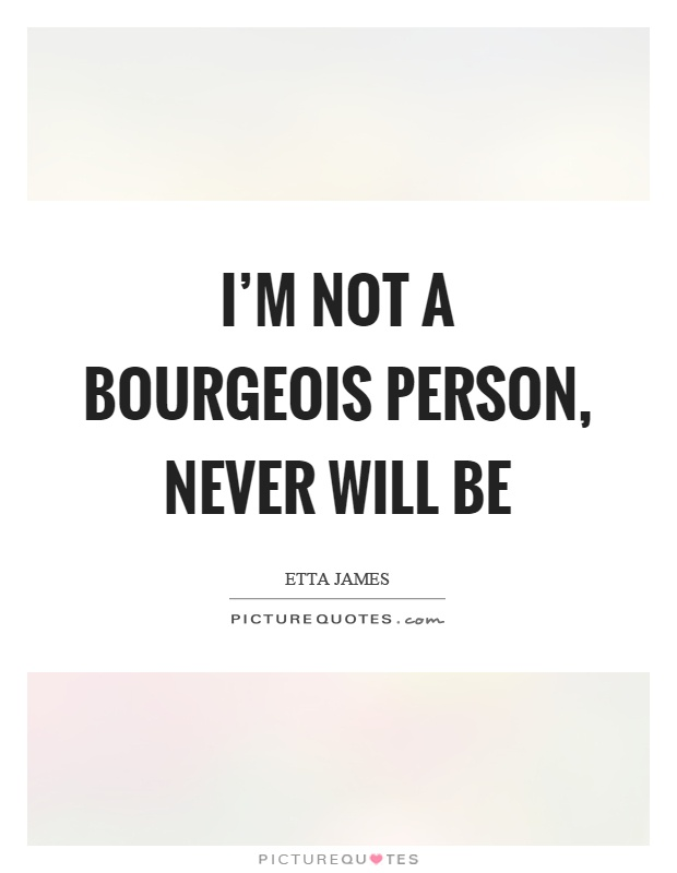 I'm not a bourgeois person, never will be Picture Quote #1