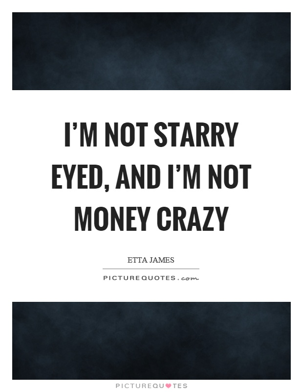 I'm not starry eyed, and I'm not money crazy Picture Quote #1