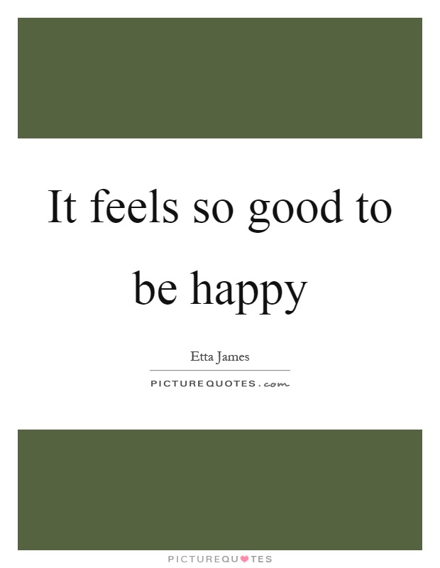 It feels so good to be happy Picture Quote #1