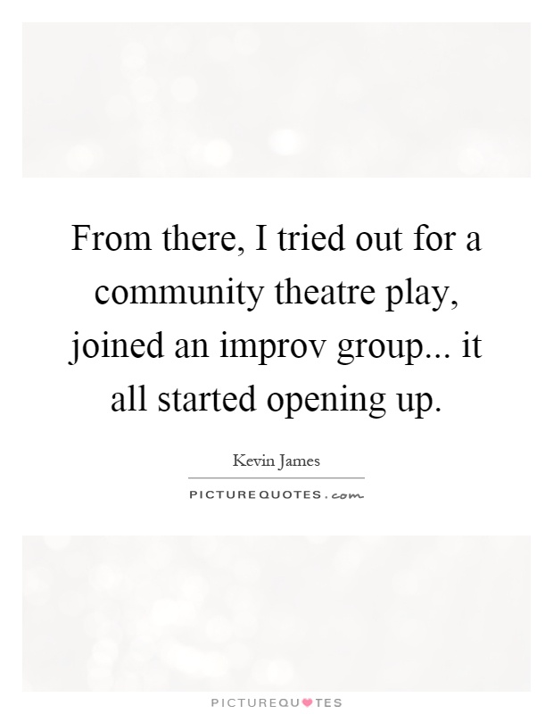 From there, I tried out for a community theatre play, joined an improv group... it all started opening up Picture Quote #1