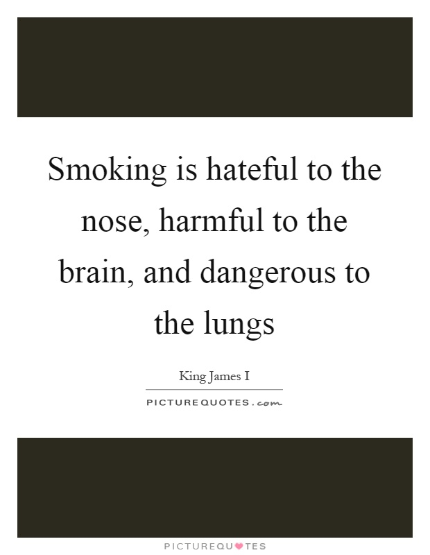 Smoking is hateful to the nose, harmful to the brain, and dangerous to the lungs Picture Quote #1