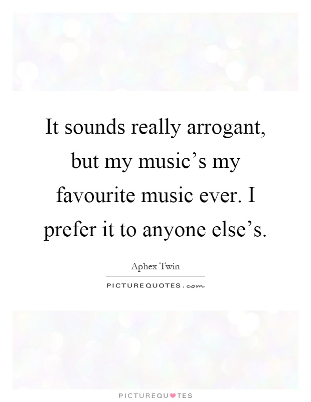 It sounds really arrogant, but my music's my favourite music ever. I prefer it to anyone else's Picture Quote #1