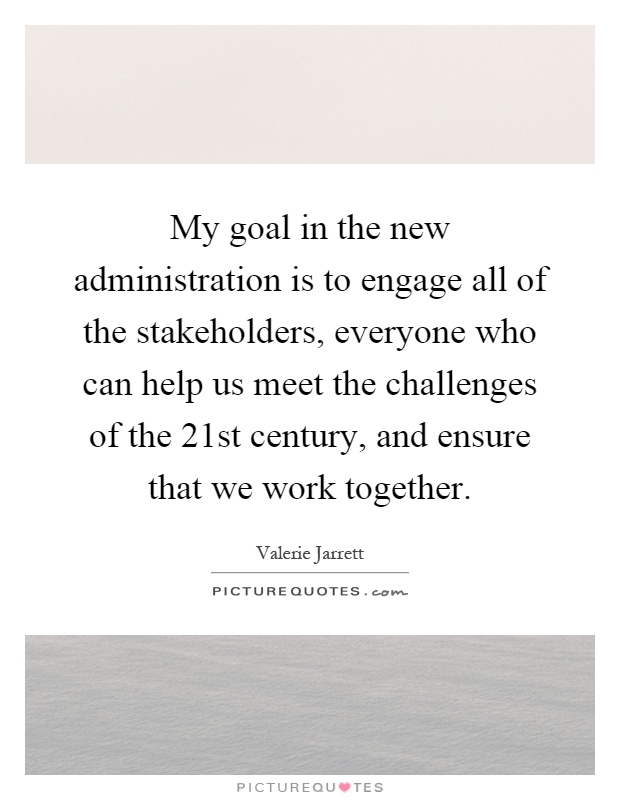My goal in the new administration is to engage all of the stakeholders, everyone who can help us meet the challenges of the 21st century, and ensure that we work together Picture Quote #1