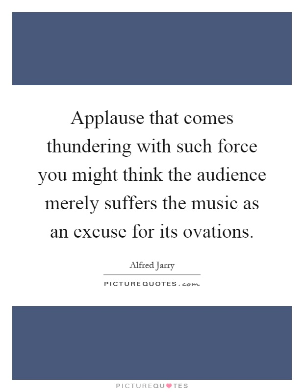 Applause that comes thundering with such force you might think the audience merely suffers the music as an excuse for its ovations Picture Quote #1