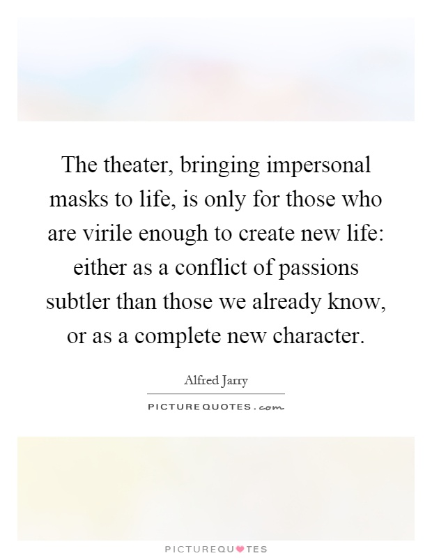 The theater, bringing impersonal masks to life, is only for those who are virile enough to create new life: either as a conflict of passions subtler than those we already know, or as a complete new character Picture Quote #1