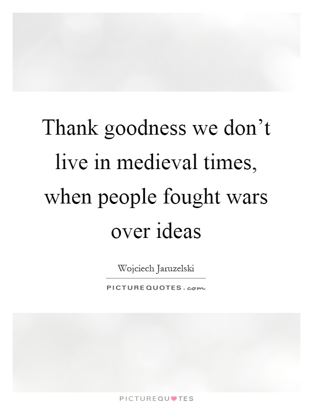 Thank goodness we don't live in medieval times, when people fought wars over ideas Picture Quote #1
