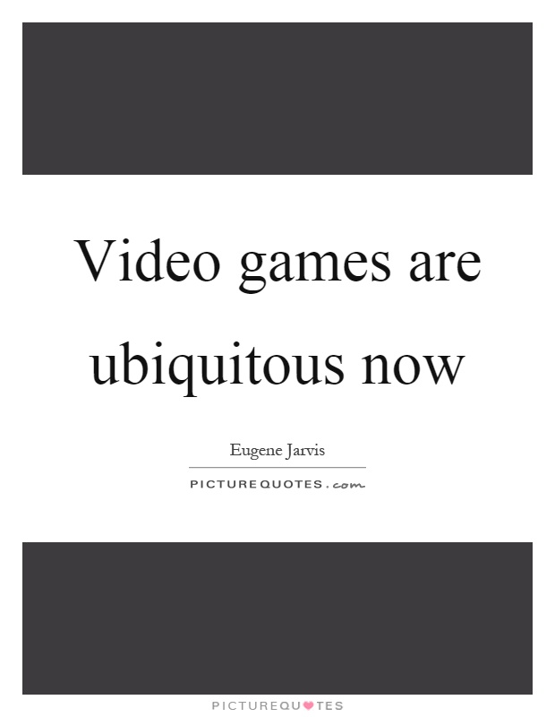 Video games are ubiquitous now Picture Quote #1