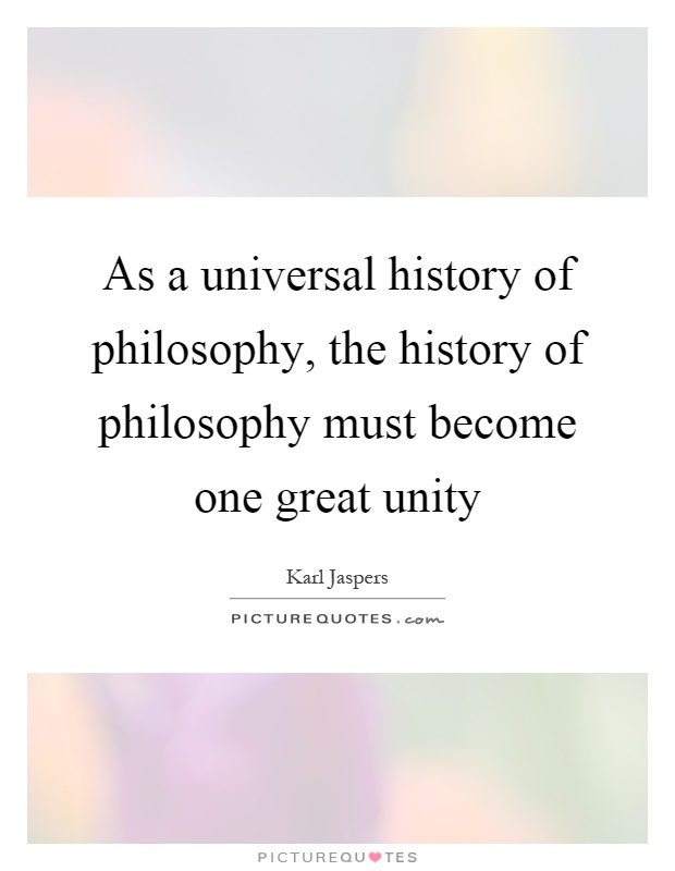 As a universal history of philosophy, the history of philosophy must become one great unity Picture Quote #1