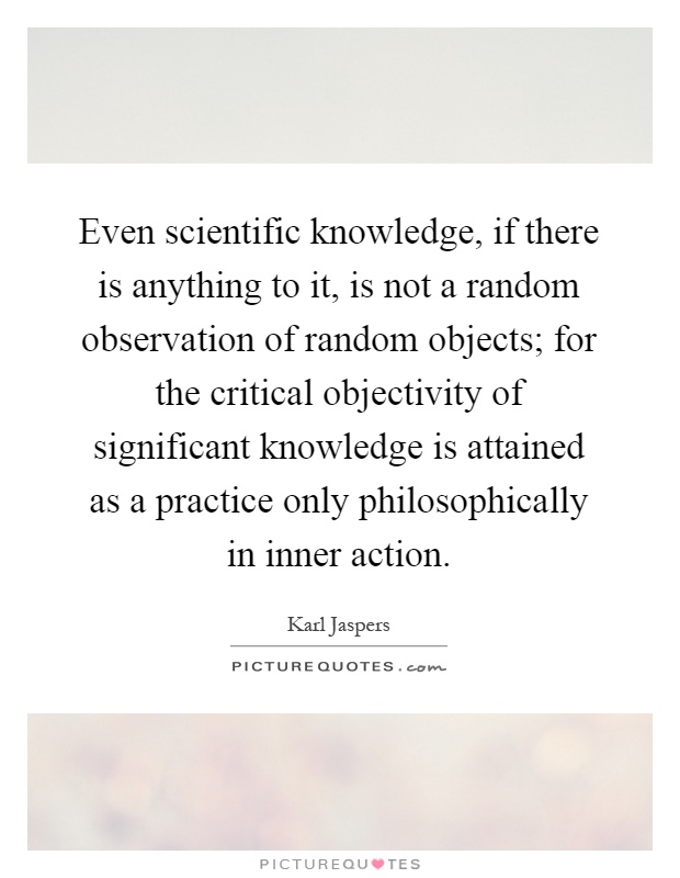 Even scientific knowledge, if there is anything to it, is not a random observation of random objects; for the critical objectivity of significant knowledge is attained as a practice only philosophically in inner action Picture Quote #1