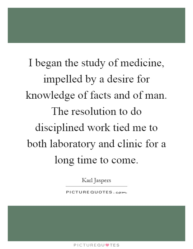 I began the study of medicine, impelled by a desire for knowledge of facts and of man. The resolution to do disciplined work tied me to both laboratory and clinic for a long time to come Picture Quote #1