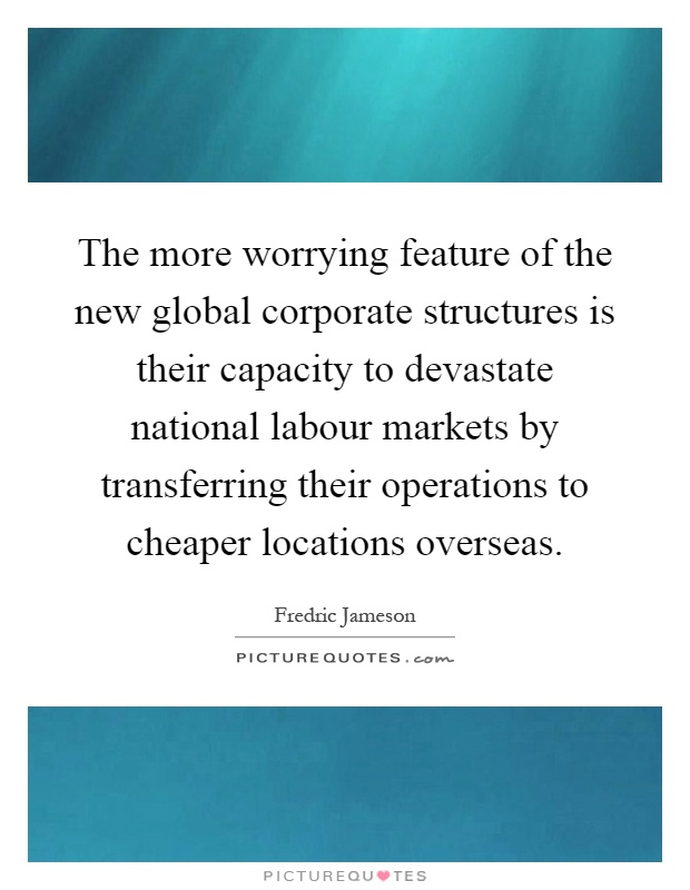 The more worrying feature of the new global corporate structures is their capacity to devastate national labour markets by transferring their operations to cheaper locations overseas Picture Quote #1