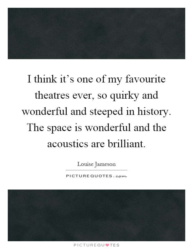 I think it's one of my favourite theatres ever, so quirky and wonderful and steeped in history. The space is wonderful and the acoustics are brilliant Picture Quote #1