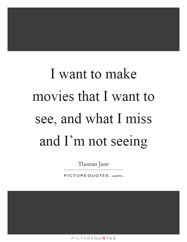 I want to make movies that I want to see, and what I miss and I'm not seeing Picture Quote #1