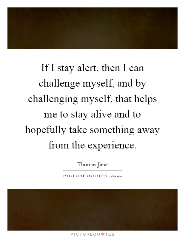 If I stay alert, then I can challenge myself, and by challenging myself, that helps me to stay alive and to hopefully take something away from the experience Picture Quote #1