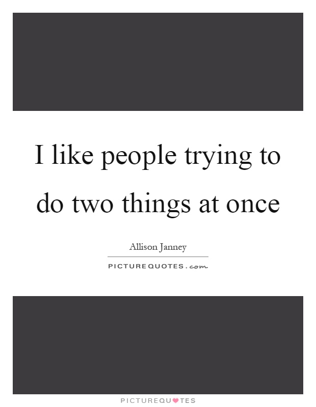 I like people trying to do two things at once Picture Quote #1