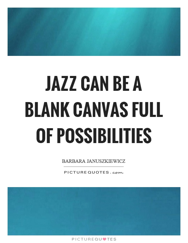 Jazz can be a blank canvas full of possibilities Picture Quote #1