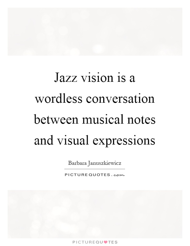 Jazz vision is a wordless conversation between musical notes and visual expressions Picture Quote #1