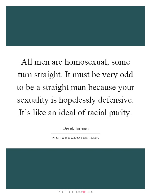 All men are homosexual, some turn straight. It must be very odd to be a straight man because your sexuality is hopelessly defensive. It's like an ideal of racial purity Picture Quote #1