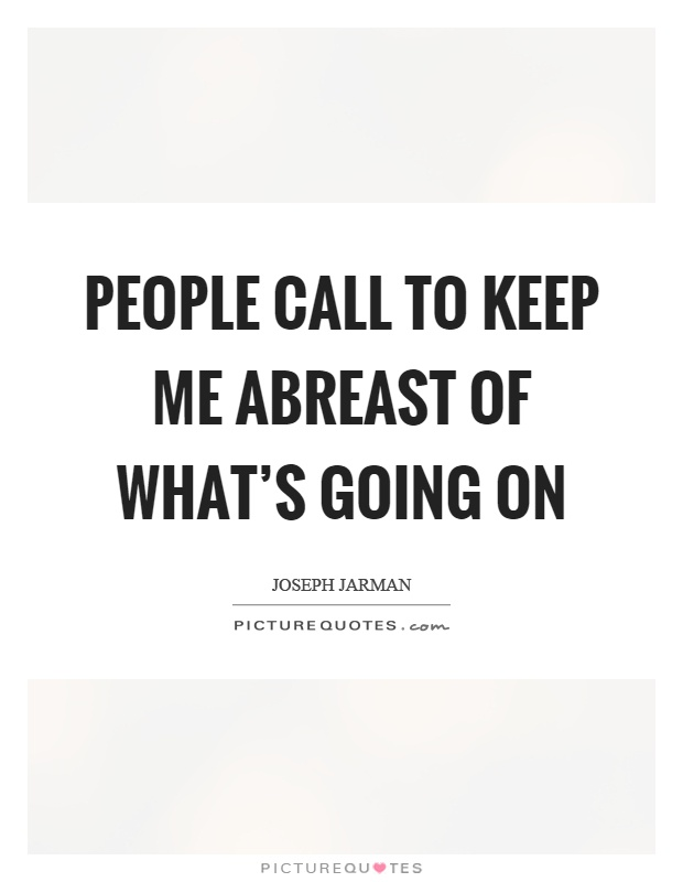 People call to keep me abreast of what's going on Picture Quote #1
