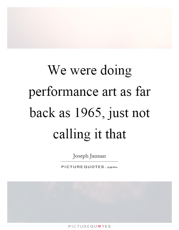 We were doing performance art as far back as 1965, just not calling it that Picture Quote #1