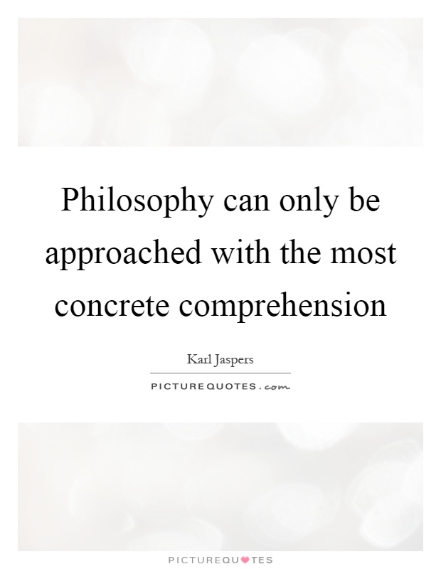 Philosophy can only be approached with the most concrete comprehension Picture Quote #1