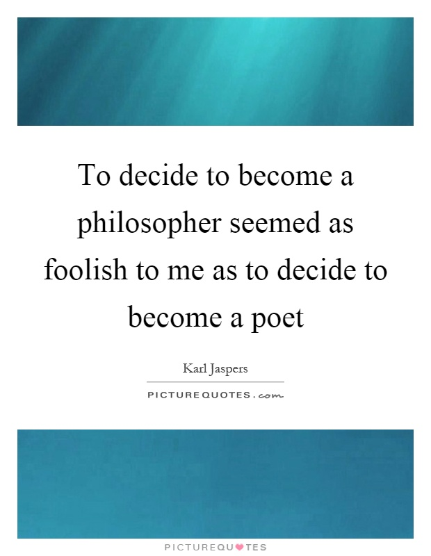 To decide to become a philosopher seemed as foolish to me as to decide to become a poet Picture Quote #1