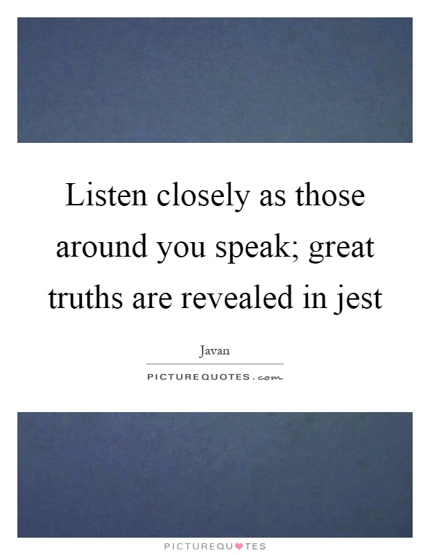 Listen closely as those around you speak; great truths are revealed in jest Picture Quote #1
