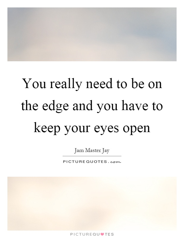 You really need to be on the edge and you have to keep your eyes open Picture Quote #1