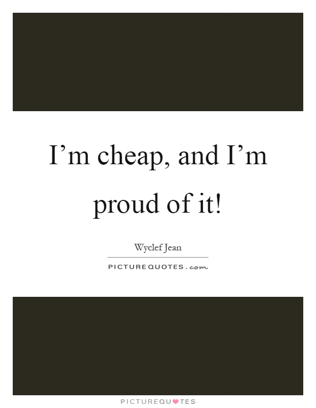 I'm cheap, and I'm proud of it! Picture Quote #1