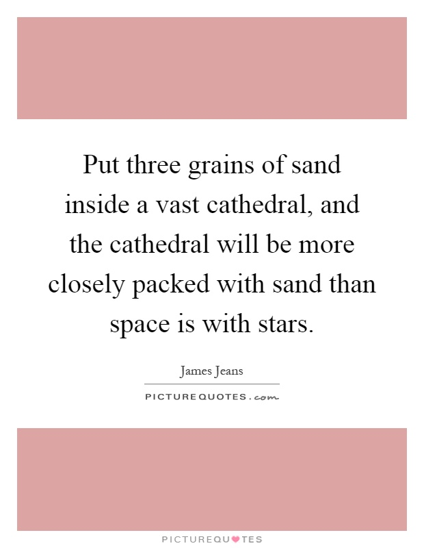 Put three grains of sand inside a vast cathedral, and the cathedral will be more closely packed with sand than space is with stars Picture Quote #1