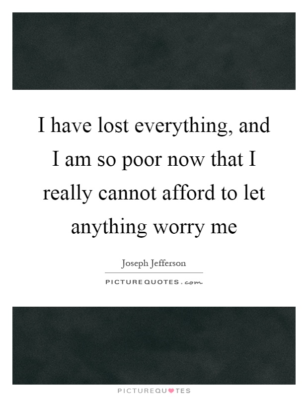I have lost everything, and I am so poor now that I really cannot afford to let anything worry me Picture Quote #1