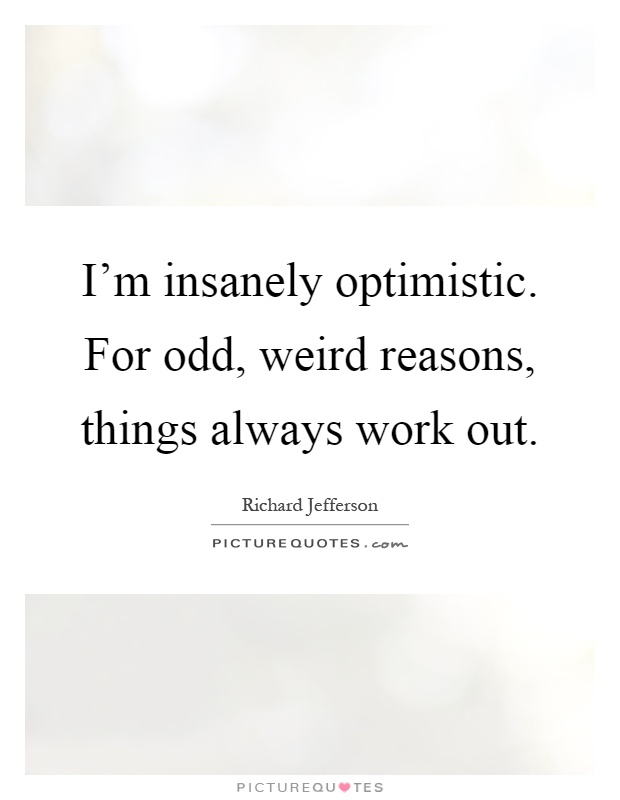 I'm insanely optimistic. For odd, weird reasons, things always work out Picture Quote #1