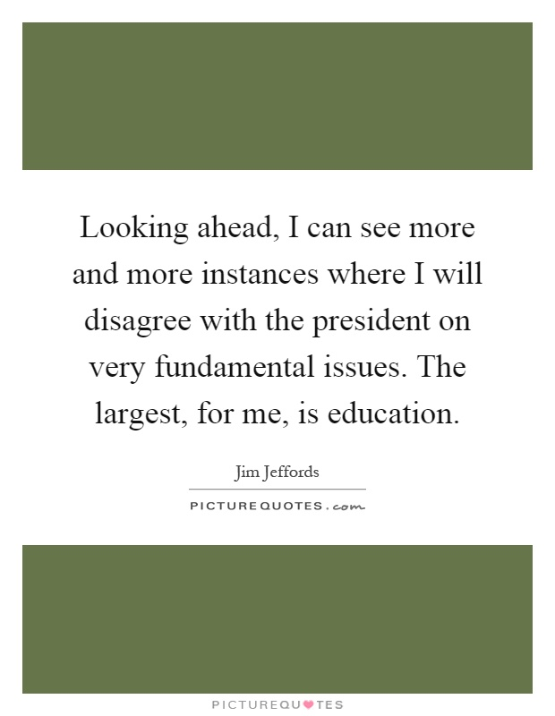 Looking ahead, I can see more and more instances where I will disagree with the president on very fundamental issues. The largest, for me, is education Picture Quote #1