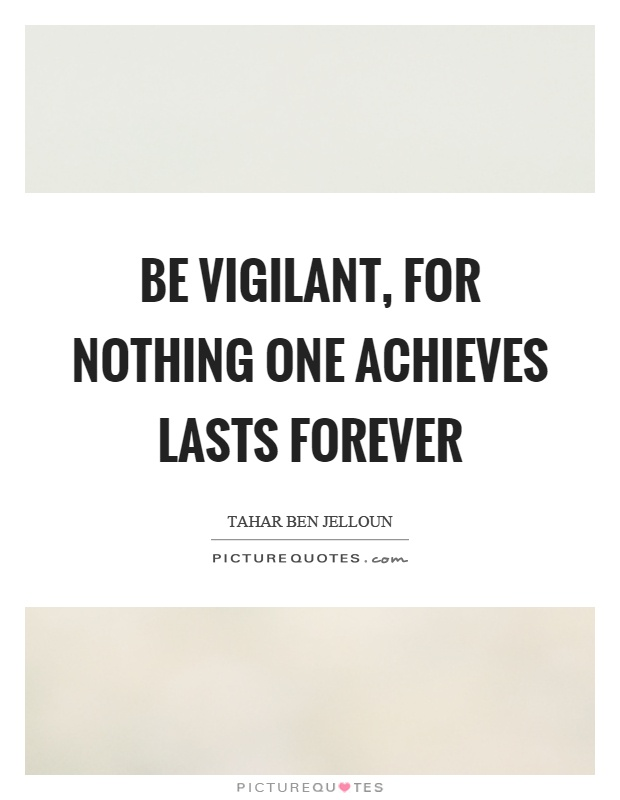 Be vigilant, for nothing one achieves lasts forever Picture Quote #1