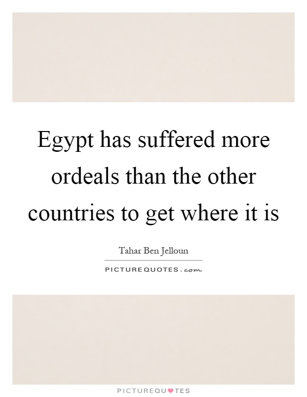 Egypt has suffered more ordeals than the other countries to get where it is Picture Quote #1