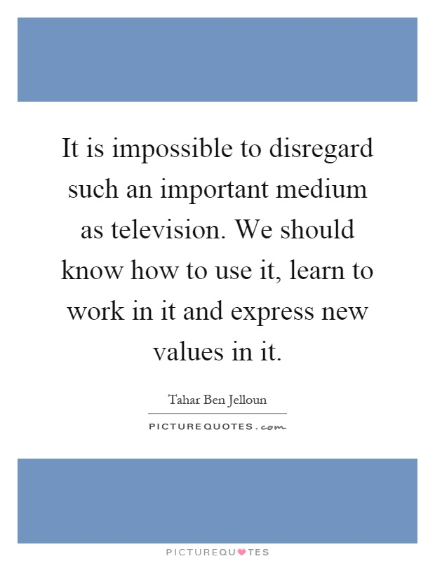 It is impossible to disregard such an important medium as television. We should know how to use it, learn to work in it and express new values in it Picture Quote #1