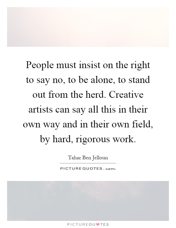 People must insist on the right to say no, to be alone, to stand out from the herd. Creative artists can say all this in their own way and in their own field, by hard, rigorous work Picture Quote #1