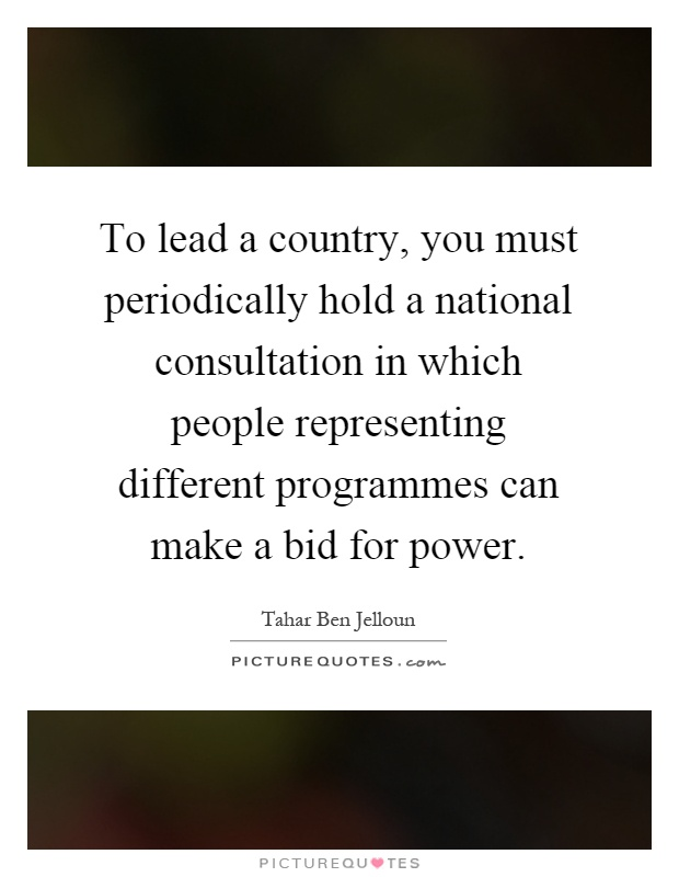 To lead a country, you must periodically hold a national consultation in which people representing different programmes can make a bid for power Picture Quote #1