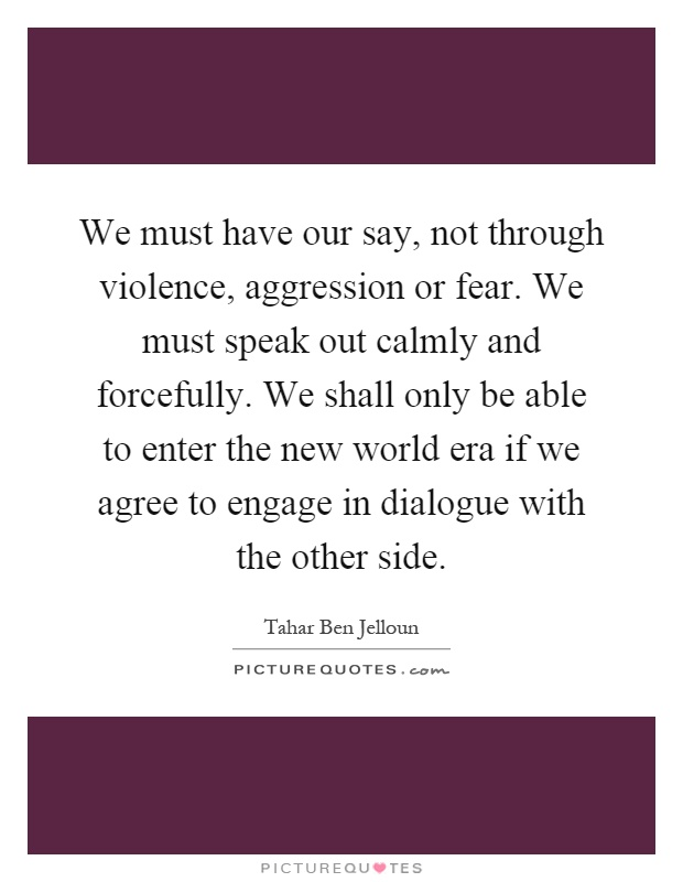 We must have our say, not through violence, aggression or fear. We must speak out calmly and forcefully. We shall only be able to enter the new world era if we agree to engage in dialogue with the other side Picture Quote #1