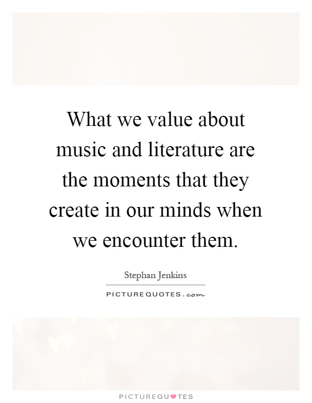 What we value about music and literature are the moments that they create in our minds when we encounter them Picture Quote #1