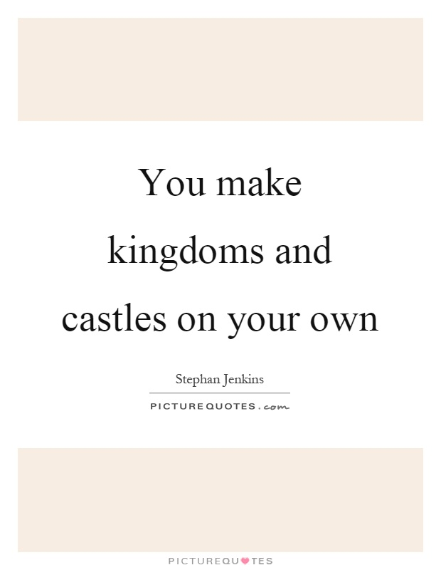 Quotes About Castles Custom You Make Kingdoms And Castles On Your Own  Picture Quotes
