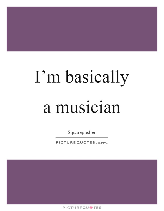 I'm basically a musician Picture Quote #1