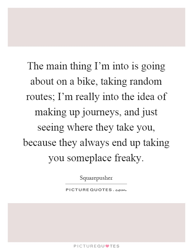 The main thing I'm into is going about on a bike, taking random routes; I'm really into the idea of making up journeys, and just seeing where they take you, because they always end up taking you someplace freaky Picture Quote #1