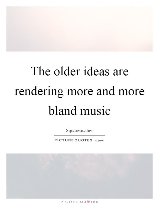 The older ideas are rendering more and more bland music Picture Quote #1