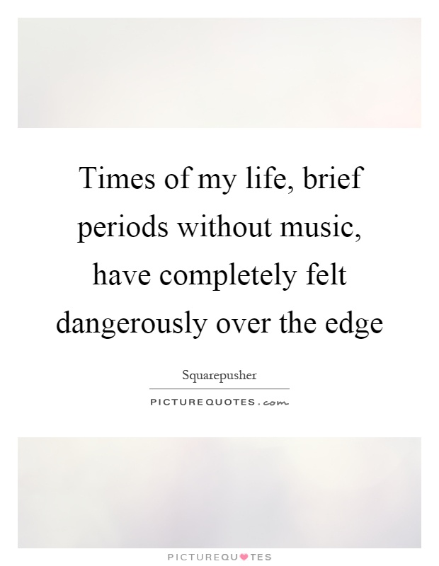 Times of my life, brief periods without music, have completely felt dangerously over the edge Picture Quote #1