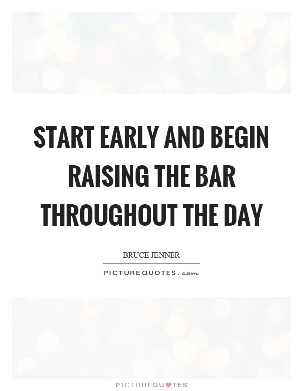 Start early and begin raising the bar throughout the day Picture Quote #1